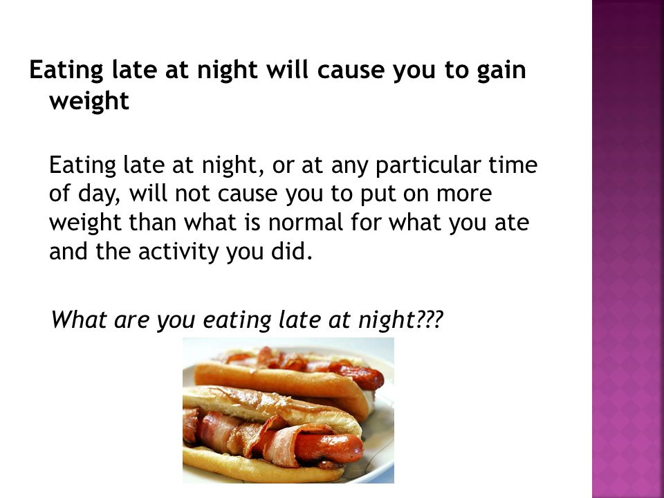 Eating late at night will cause you to gain weight Eating late at night, or at any particular time of day, will not cause you to put on more weight than what is normal for what you ate and the activity you did.