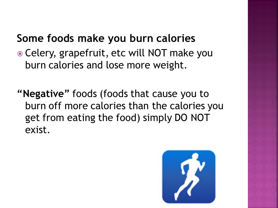 Some foods make you burn calories Celery, grapefruit, etc will NOT make you burn calories and lose more weight.