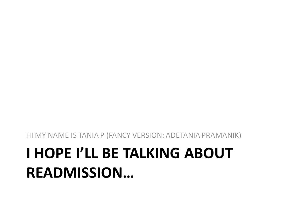 I HOPE ILL BE TALKING ABOUT READMISSION… HI MY NAME IS TANIA P (FANCY VERSION: ADETANIA PRAMANIK)