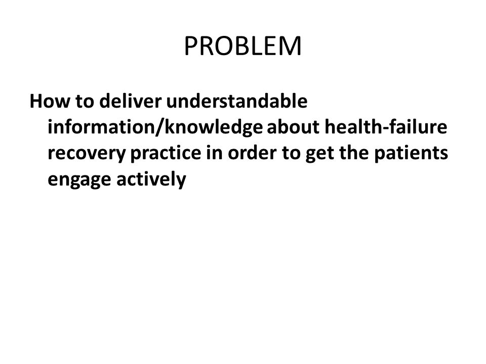 PROBLEM How to deliver understandable information/knowledge about health-failure recovery practice in order to get the patients engage actively