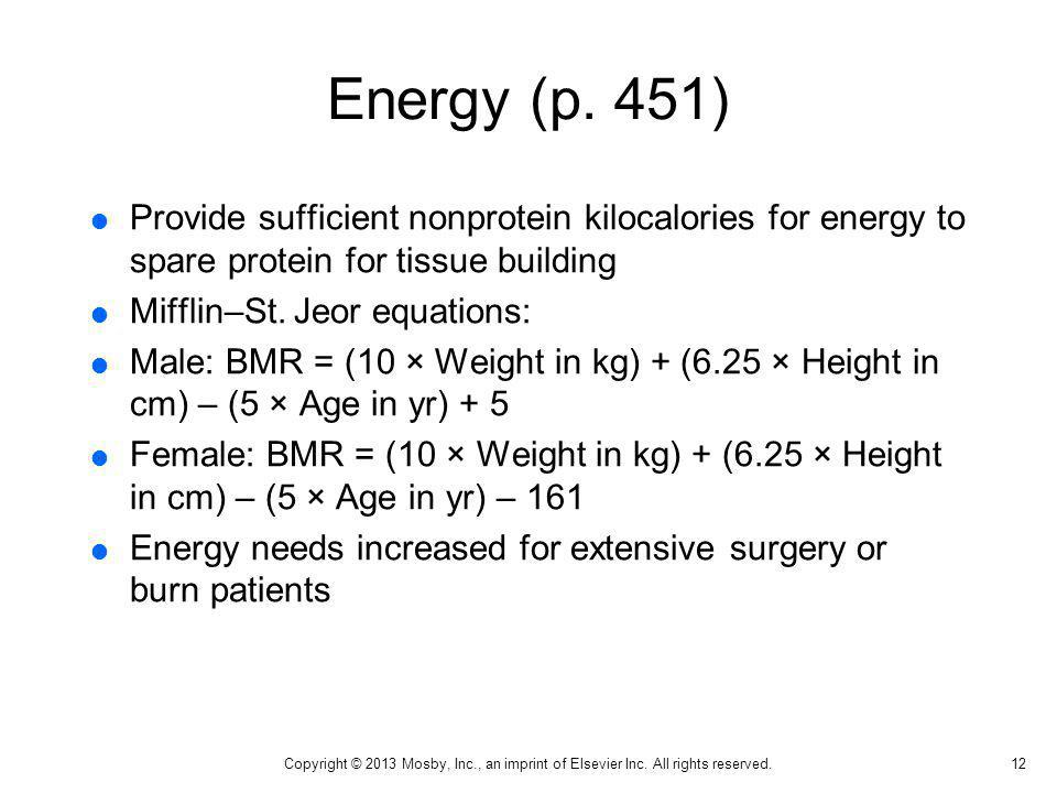 Energy (p. 451) Provide sufficient nonprotein kilocalories for energy to spare protein for tissue building Mifflin–St. Jeor equations: Male: BMR = (10