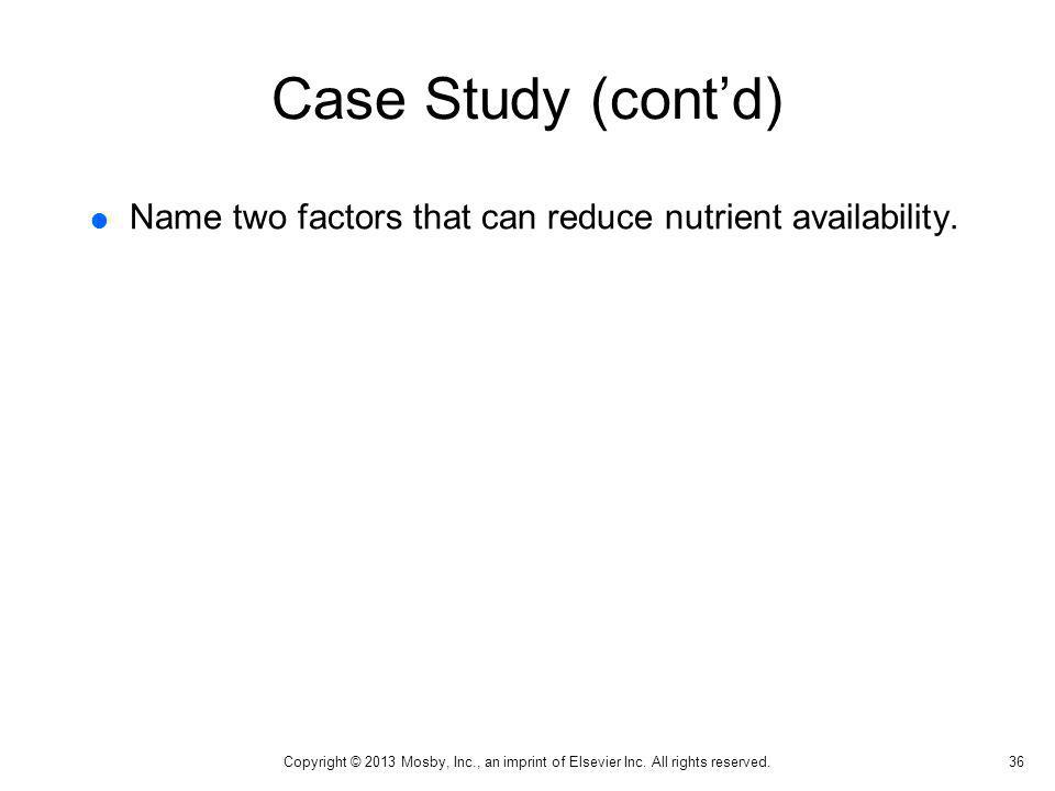 Case Study (contd) Name two factors that can reduce nutrient availability. 36 Copyright © 2013 Mosby, Inc., an imprint of Elsevier Inc. All rights res