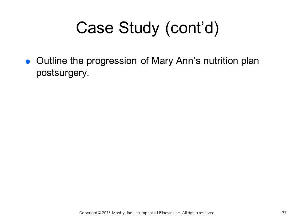 Case Study (contd) Outline the progression of Mary Anns nutrition plan postsurgery. 37 Copyright © 2013 Mosby, Inc., an imprint of Elsevier Inc. All r