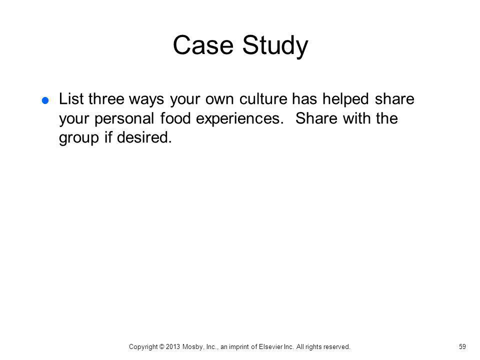 Case Study List three ways your own culture has helped share your personal food experiences. Share with the group if desired. 59 Copyright © 2013 Mosb
