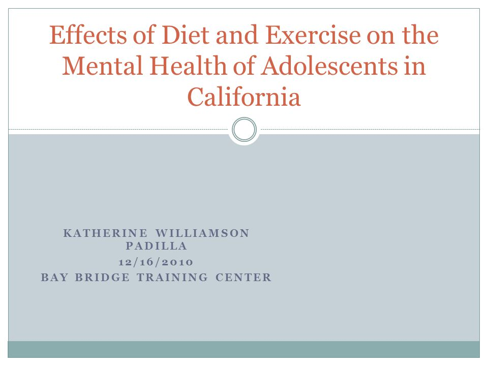 KATHERINE WILLIAMSON PADILLA 12/16/2010 BAY BRIDGE TRAINING CENTER Effects of Diet and Exercise on the Mental Health of Adolescents in California