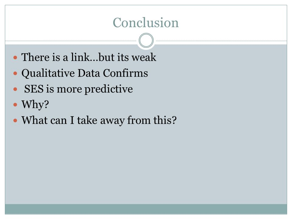 Conclusion There is a link…but its weak Qualitative Data Confirms SES is more predictive Why.