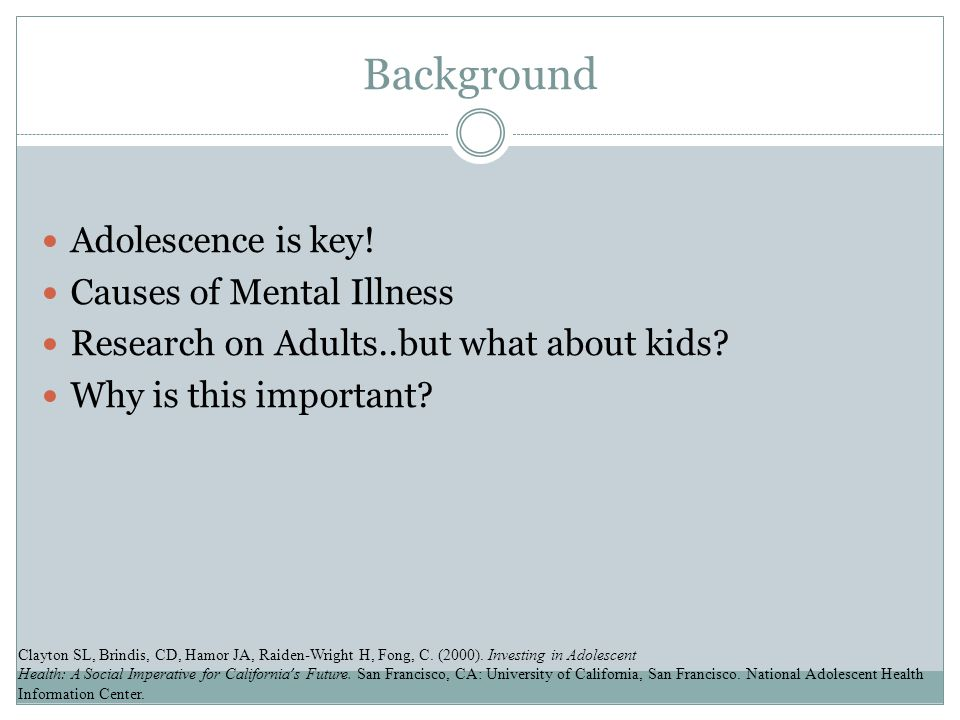 Background Adolescence is key. Causes of Mental Illness Research on Adults..but what about kids.