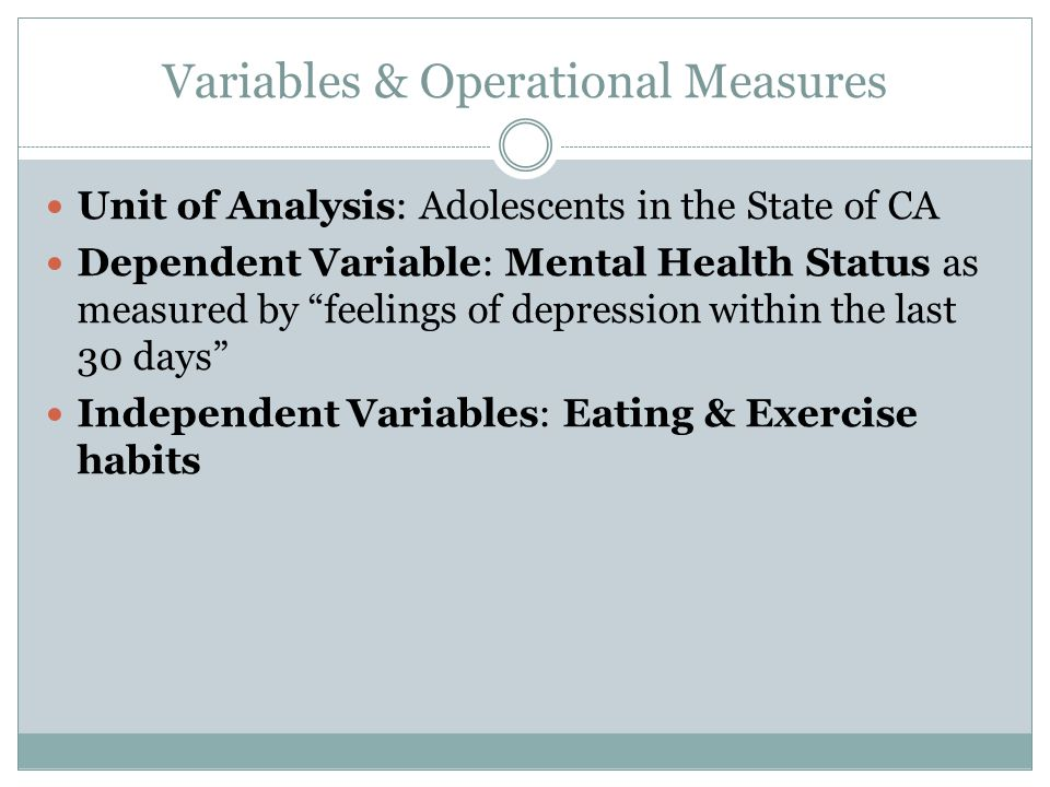 Variables & Operational Measures Unit of Analysis: Adolescents in the State of CA Dependent Variable: Mental Health Status as measured by feelings of depression within the last 30 days Independent Variables: Eating & Exercise habits