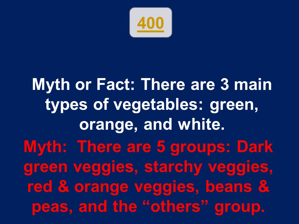400 Myth or Fact: There are 3 main types of vegetables: green, orange, and white. Myth: There are 5 groups: Dark green veggies, starchy veggies, red &