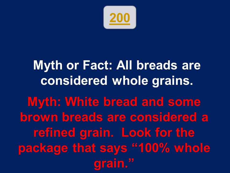 200 Myth or Fact: All breads are considered whole grains. Myth: White bread and some brown breads are considered a refined grain. Look for the package