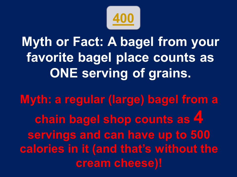 400 Myth or Fact: A bagel from your favorite bagel place counts as ONE serving of grains. Myth: a regular (large) bagel from a chain bagel shop counts