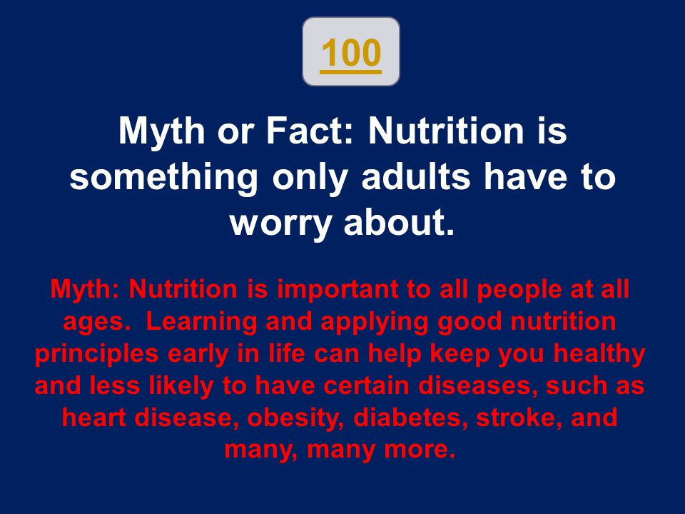 100 Myth or Fact: Nutrition is something only adults have to worry about. Myth: Nutrition is important to all people at all ages. Learning and applyin