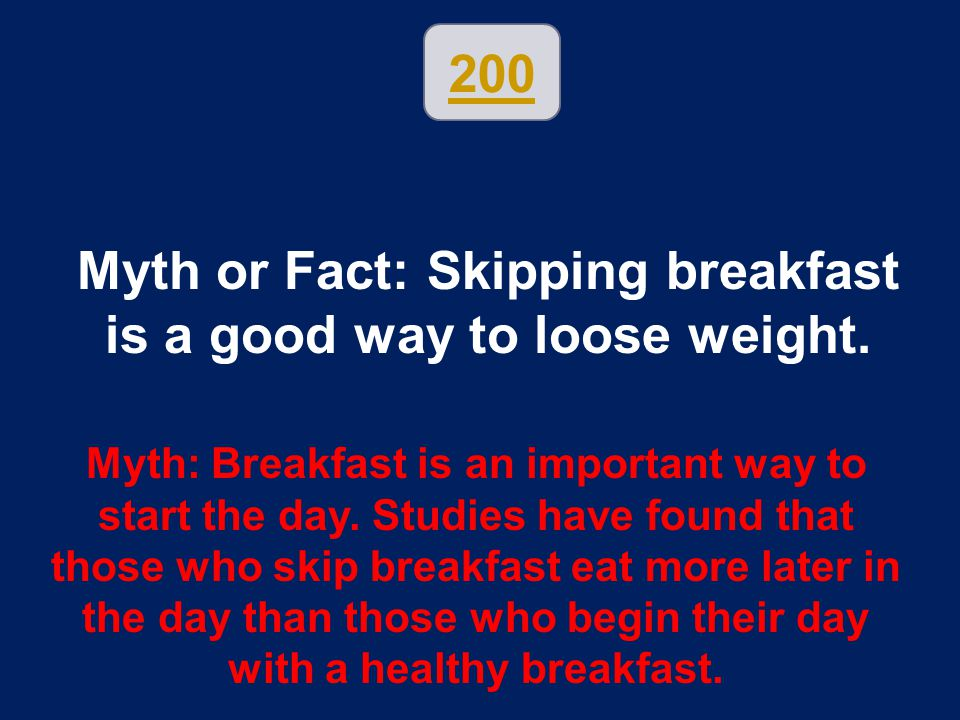 200 Myth or Fact: Skipping breakfast is a good way to loose weight. Myth: Breakfast is an important way to start the day. Studies have found that thos