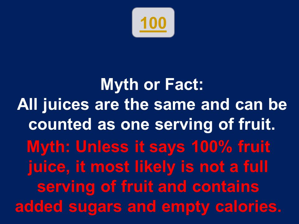 Myth or Fact: All juices are the same and can be counted as one serving of fruit. Myth: Unless it says 100% fruit juice, it most likely is not a full