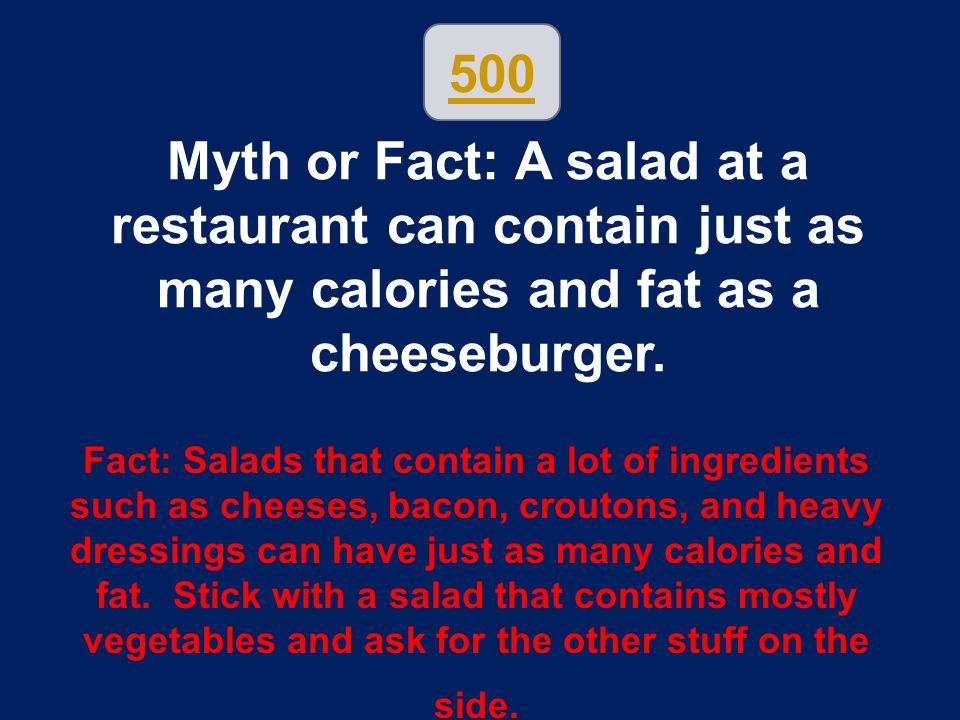 500 Myth or Fact: A salad at a restaurant can contain just as many calories and fat as a cheeseburger. Fact: Salads that contain a lot of ingredients