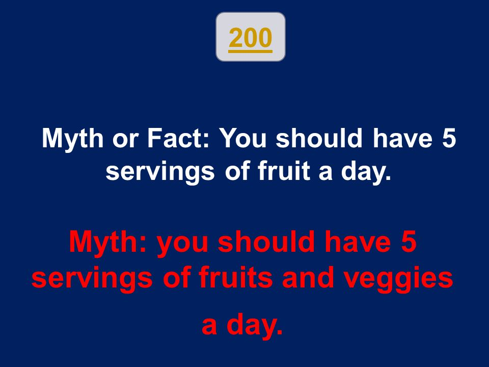200 Myth or Fact: You should have 5 servings of fruit a day. Myth: you should have 5 servings of fruits and veggies a day.