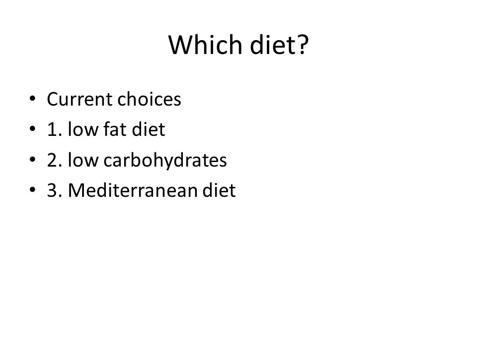 Which diet? Current choices 1. low fat diet 2. low carbohydrates 3. Mediterranean diet