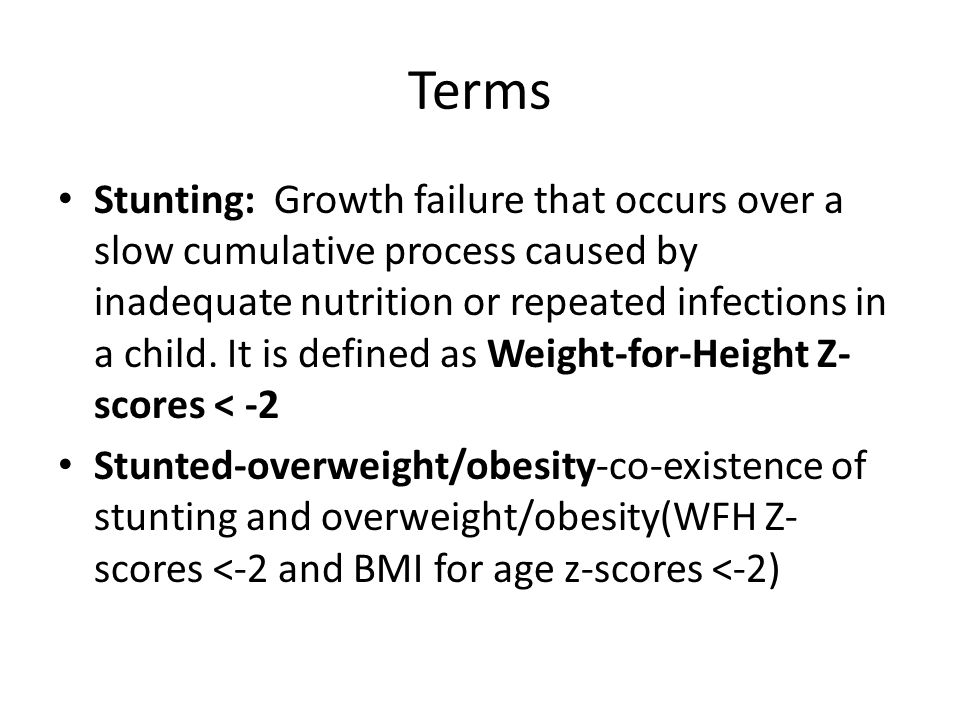 Terms Stunting: Growth failure that occurs over a slow cumulative process caused by inadequate nutrition or repeated infections in a child.