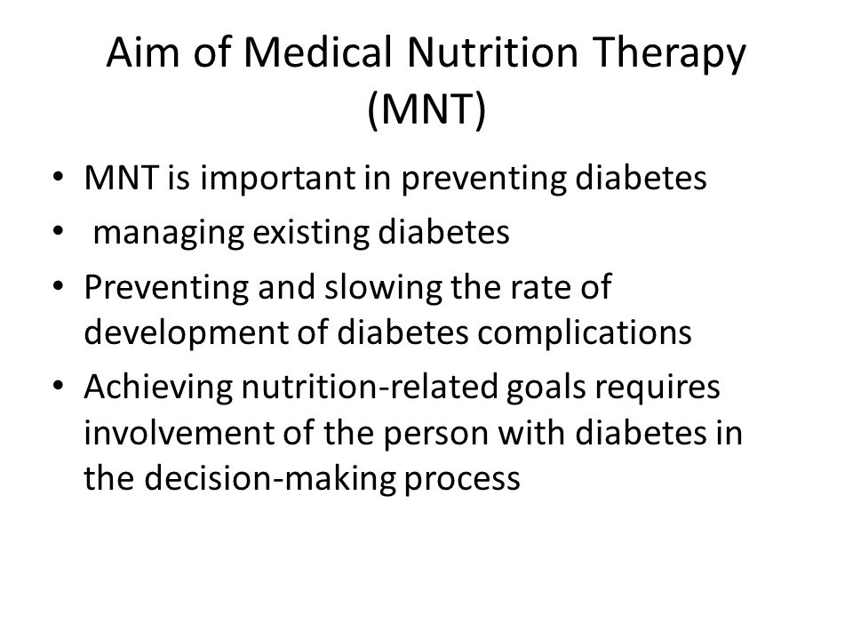 Aim of Medical Nutrition Therapy (MNT) MNT is important in preventing diabetes managing existing diabetes Preventing and slowing the rate of development of diabetes complications Achieving nutrition-related goals requires involvement of the person with diabetes in the decision-making process