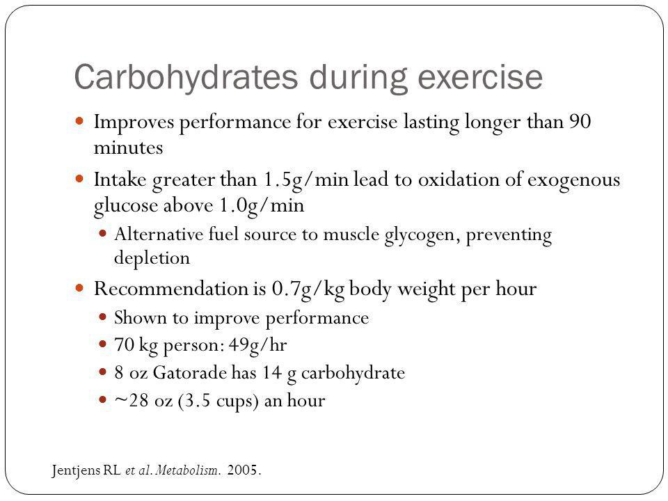 Carbohydrates during exercise Improves performance for exercise lasting longer than 90 minutes Intake greater than 1.5g/min lead to oxidation of exogenous glucose above 1.0g/min Alternative fuel source to muscle glycogen, preventing depletion Recommendation is 0.7g/kg body weight per hour Shown to improve performance 70 kg person: 49g/hr 8 oz Gatorade has 14 g carbohydrate ~28 oz (3.5 cups) an hour Jentjens RL et al.
