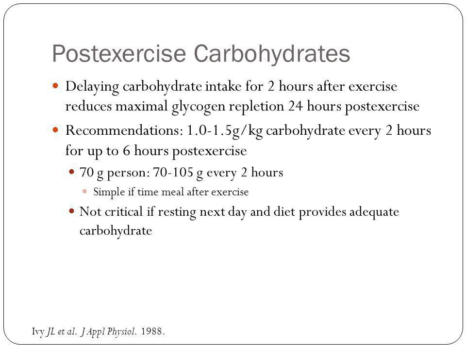 Postexercise Carbohydrates Delaying carbohydrate intake for 2 hours after exercise reduces maximal glycogen repletion 24 hours postexercise Recommendations: 1.0-1.5g/kg carbohydrate every 2 hours for up to 6 hours postexercise 70 g person: 70-105 g every 2 hours Simple if time meal after exercise Not critical if resting next day and diet provides adequate carbohydrate Ivy JL et al.