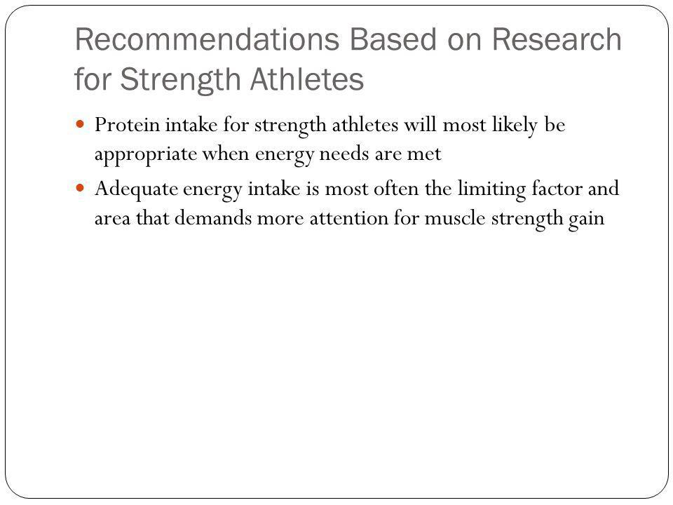 Recommendations Based on Research for Strength Athletes Protein intake for strength athletes will most likely be appropriate when energy needs are met Adequate energy intake is most often the limiting factor and area that demands more attention for muscle strength gain