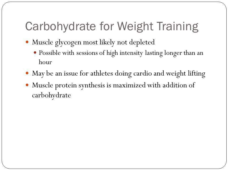 Carbohydrate for Weight Training Muscle glycogen most likely not depleted Possible with sessions of high intensity lasting longer than an hour May be an issue for athletes doing cardio and weight lifting Muscle protein synthesis is maximized with addition of carbohydrate