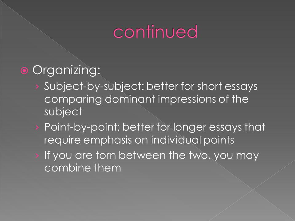 Organizing: Subject-by-subject: better for short essays comparing dominant impressions of the subject Point-by-point: better for longer essays that require emphasis on individual points If you are torn between the two, you may combine them