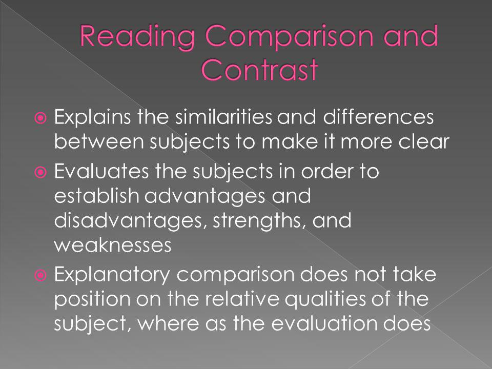 Explains the similarities and differences between subjects to make it more clear Evaluates the subjects in order to establish advantages and disadvantages, strengths, and weaknesses Explanatory comparison does not take position on the relative qualities of the subject, where as the evaluation does