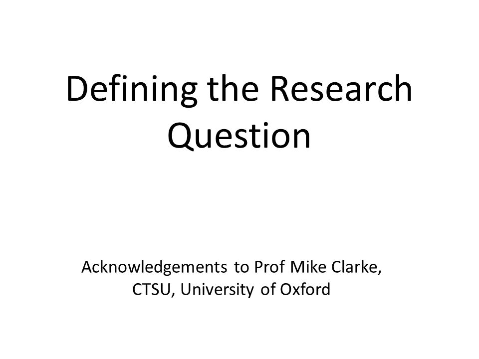 Defining the Research Question Acknowledgements to Prof Mike Clarke, CTSU, University of Oxford
