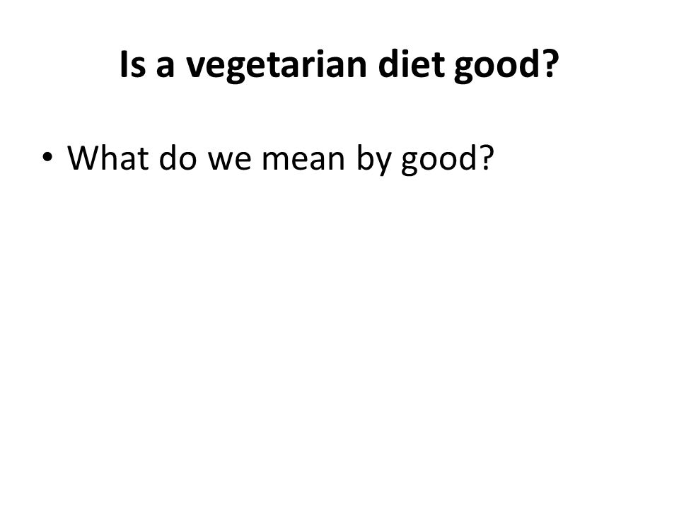 Is a vegetarian diet good What do we mean by good