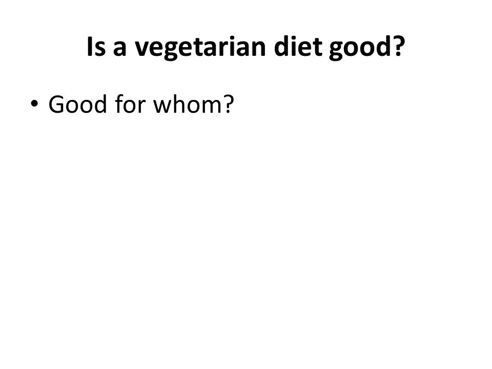 Is a vegetarian diet good Good for whom