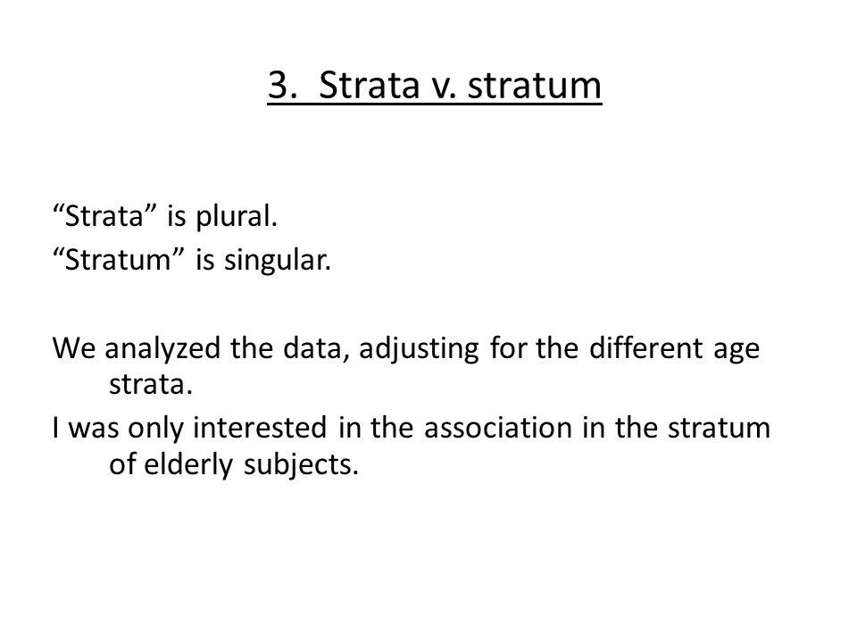 3. Strata v. stratum Strata is plural. Stratum is singular.