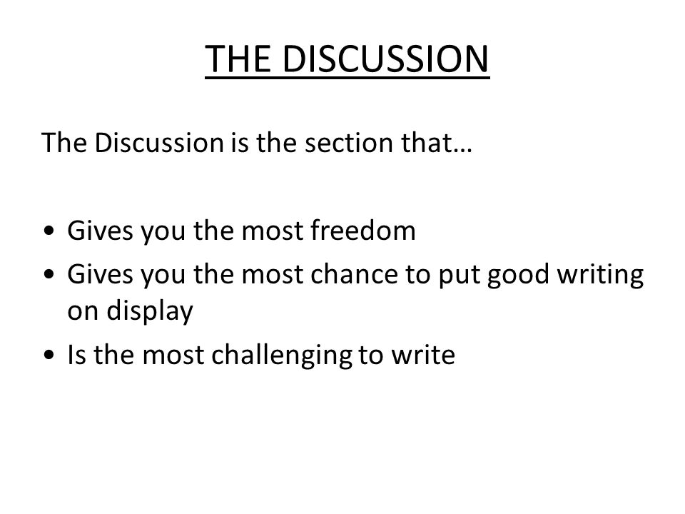 The Discussion The purpose of the discussion: Answer the question posed in the Introduction Support your conclusion with details (yours, others) Defend your conclusion (acknowledge limits, caveats) Highlight the broader implications of the work (i.e., What do my results mean and why should anyone care?) Future plans (optional).