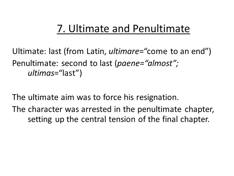 7. Ultimate and Penultimate Ultimate: last (from Latin, ultimare=come to an end) Penultimate: second to last (paene=almost; ultimas=last) The ultimate