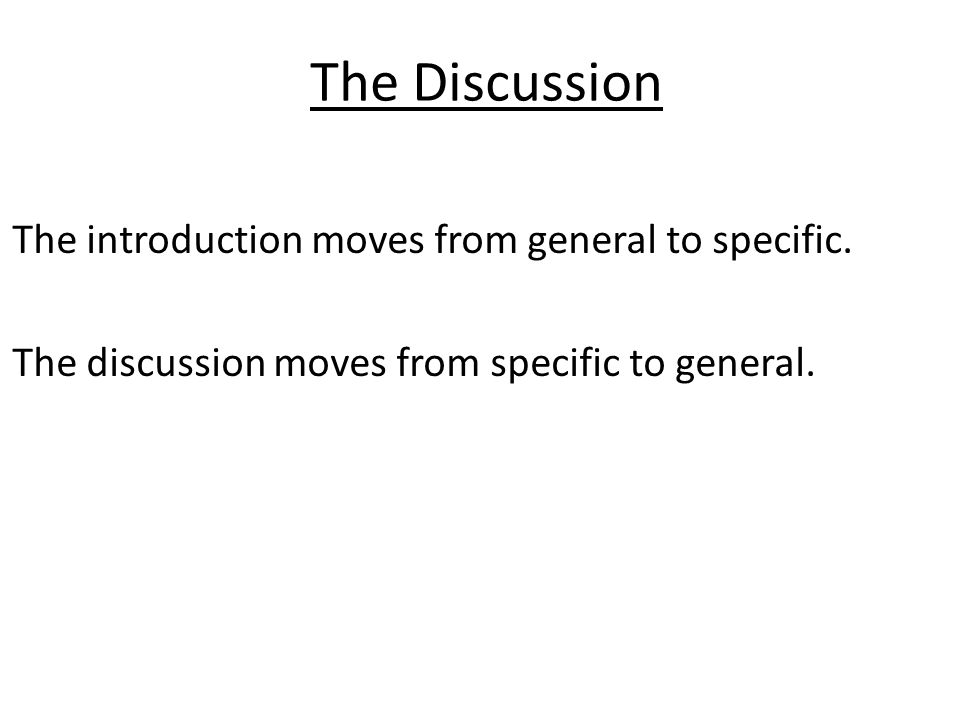 The Discussion Things to avoid in the discussion: Do not simply repeat what is in the Results Do not try to explain every minor flaw Do not attempt to explain away every unexpected result Do not exaggerate or make extravagant claims Dont hedge