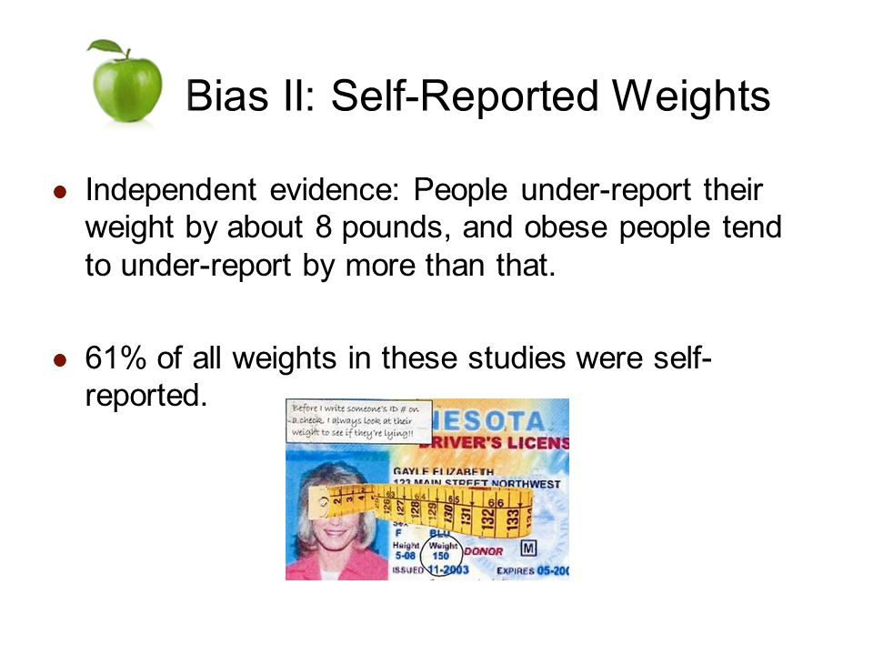 Bias II: Self-Reported Weights Independent evidence: People under-report their weight by about 8 pounds, and obese people tend to under-report by more than that.