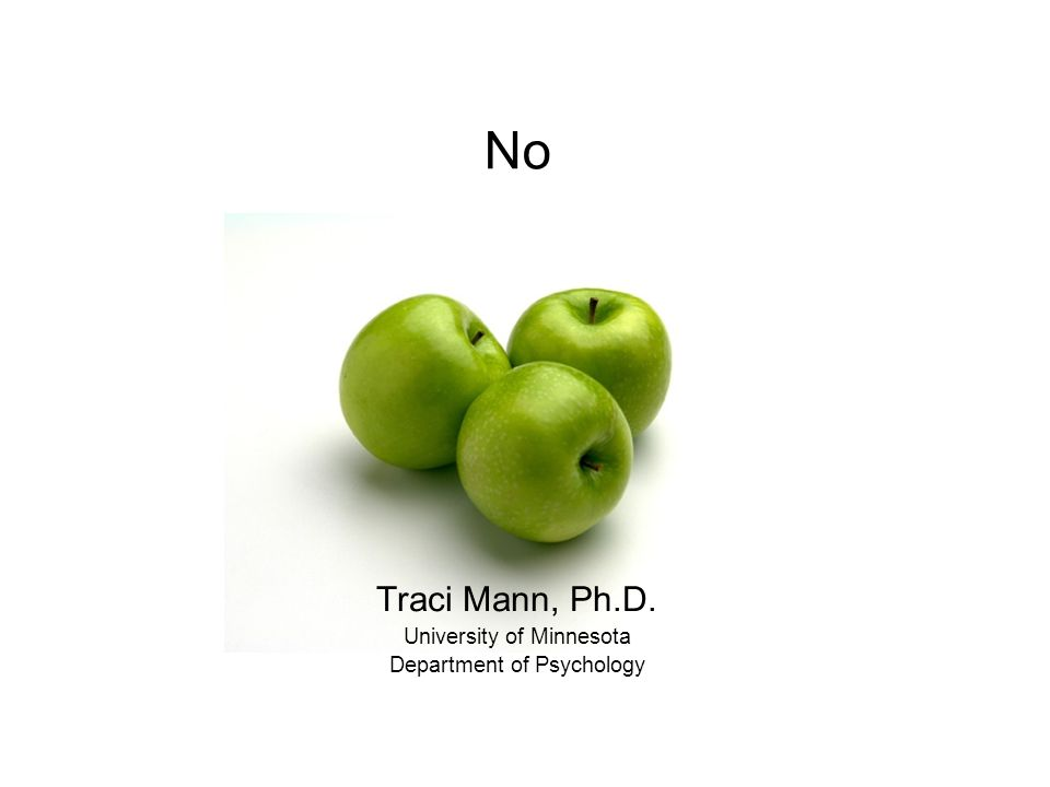 No Traci Mann, Ph.D. University of Minnesota Department of Psychology