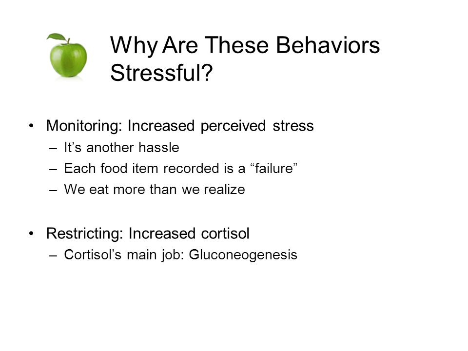 Monitoring: Increased perceived stress –Its another hassle –Each food item recorded is a failure –We eat more than we realize Restricting: Increased cortisol –Cortisols main job: Gluconeogenesis Why Are These Behaviors Stressful?