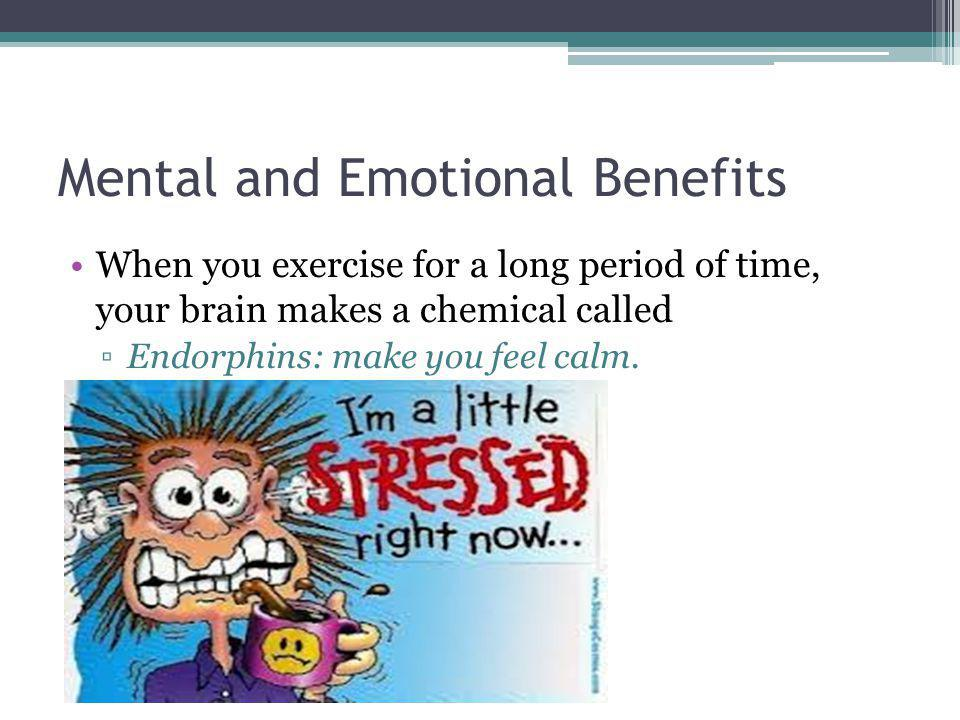 Mental and Emotional Benefits When you exercise for a long period of time, your brain makes a chemical called Endorphins: make you feel calm.