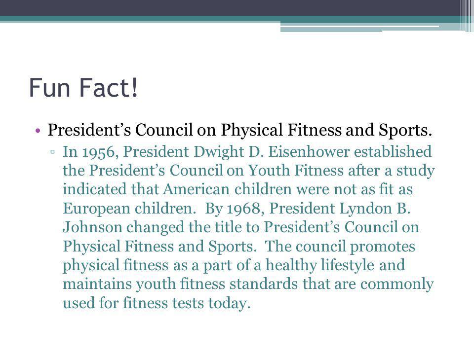Fun Fact! Presidents Council on Physical Fitness and Sports. In 1956, President Dwight D. Eisenhower established the Presidents Council on Youth Fitne