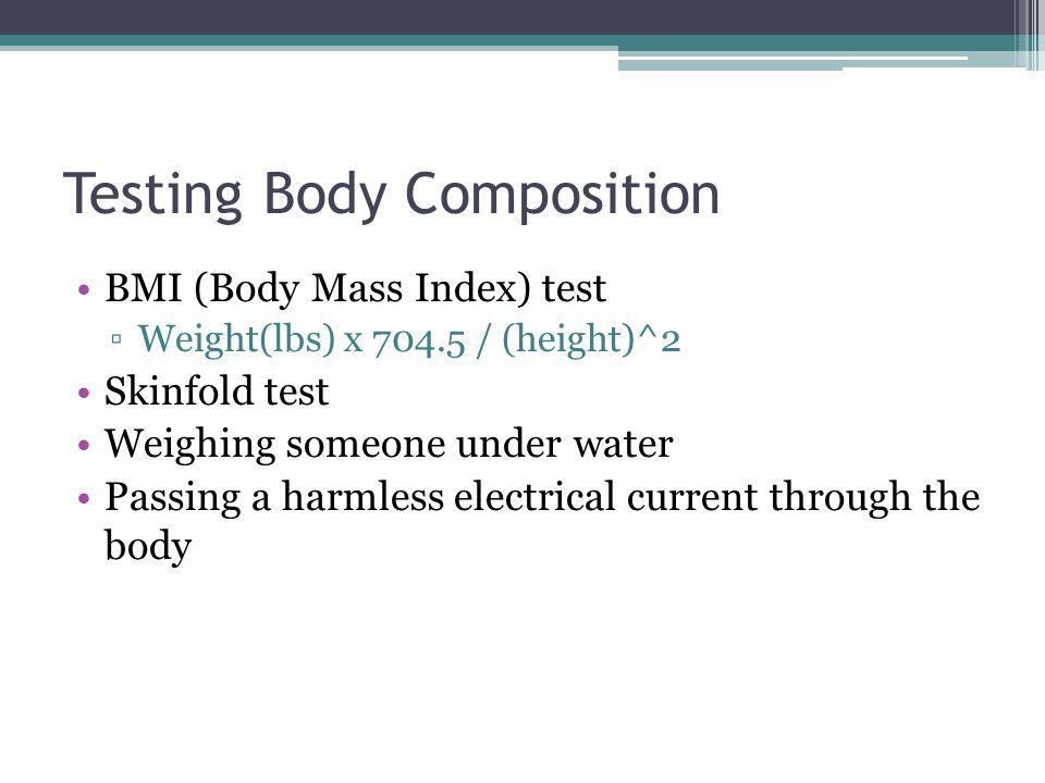Testing Body Composition BMI (Body Mass Index) test Weight(lbs) x 704.5 / (height)^2 Skinfold test Weighing someone under water Passing a harmless ele