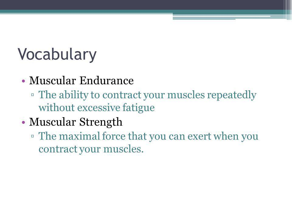 Vocabulary Muscular Endurance The ability to contract your muscles repeatedly without excessive fatigue Muscular Strength The maximal force that you c