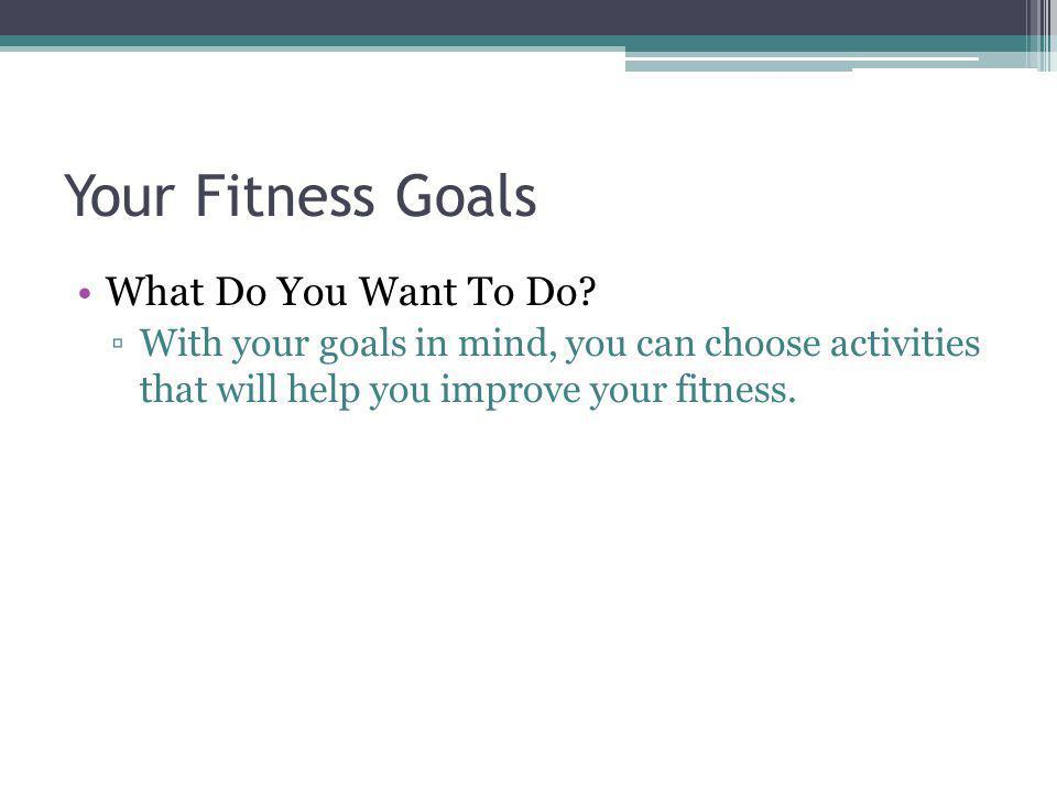 Your Fitness Goals What Do You Want To Do? With your goals in mind, you can choose activities that will help you improve your fitness.