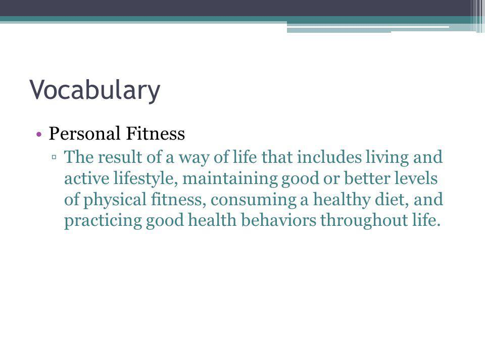 Vocabulary Personal Fitness The result of a way of life that includes living and active lifestyle, maintaining good or better levels of physical fitne