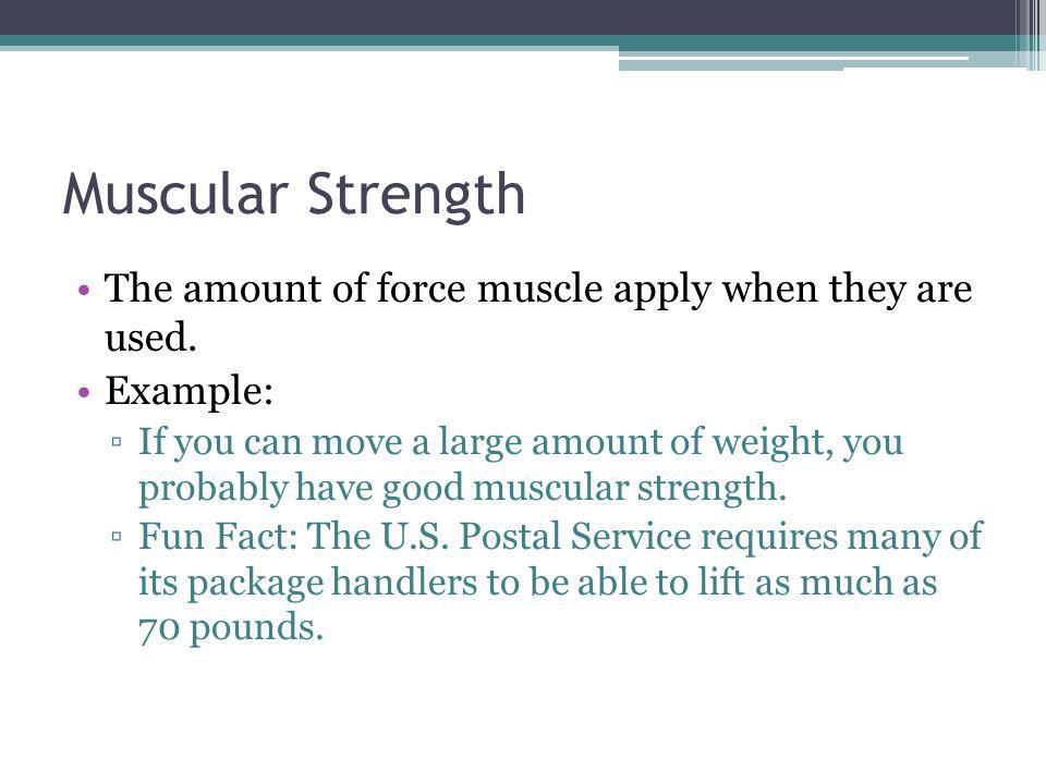 Muscular Strength The amount of force muscle apply when they are used. Example: If you can move a large amount of weight, you probably have good muscu