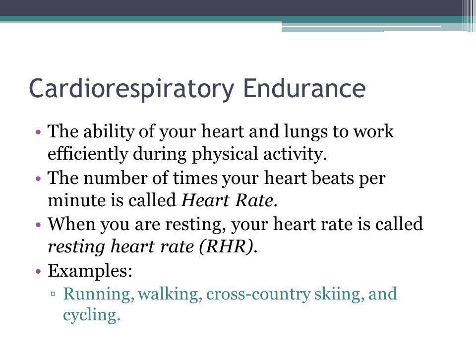 Cardiorespiratory Endurance The ability of your heart and lungs to work efficiently during physical activity. The number of times your heart beats per