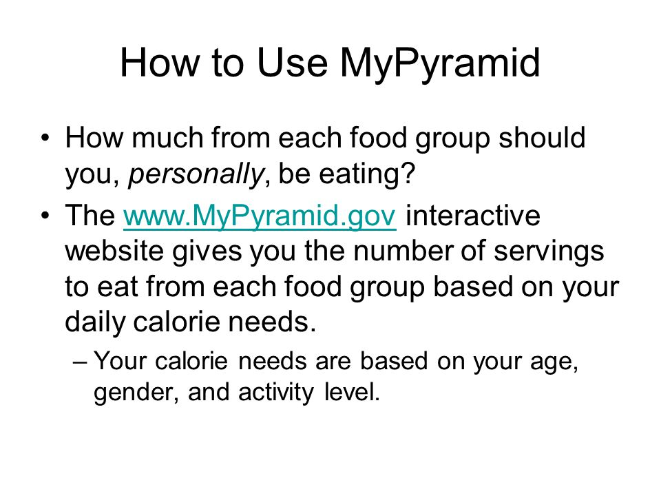 How to Use MyPyramid How much from each food group should you, personally, be eating.