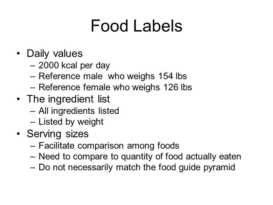Food Labels Daily values –2000 kcal per day –Reference male who weighs 154 lbs –Reference female who weighs 126 lbs The ingredient list –All ingredien
