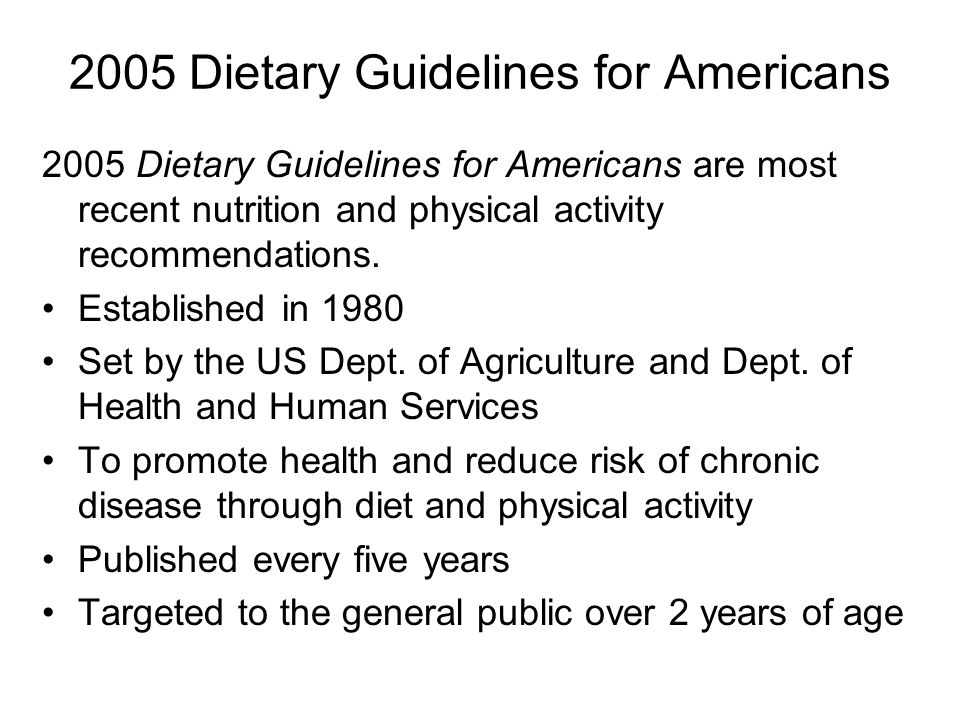2005 Dietary Guidelines for Americans 2005 Dietary Guidelines for Americans are most recent nutrition and physical activity recommendations. Establish